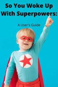 So You Woke Up With Superpowers: A User's Guide
