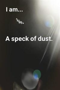 I am...*sigh* a speck of dust.
