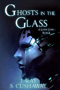 Ghosts in the Glass-- A Lesser Dark: Book II (Second Edition)