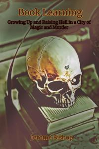 Book Learning: Growing Up and Raising Hell in a City of Magic and Murder