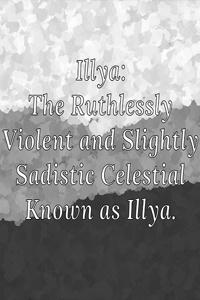 Illya: The Ruthlessly Violent and Slightly Sadistic Celestial Known as Illya.