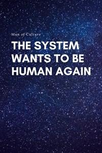 The System Wants To Be Human Again