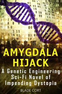 Amygdala Hijack - A Genetic Engineering Sci-Fi Novel of Impending Dystopia