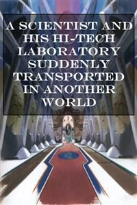 A SCIENTIST AND HIS HI-TECH LABORATORY SUDDENLY TRANSPORTED IN ANOTHER WORLD